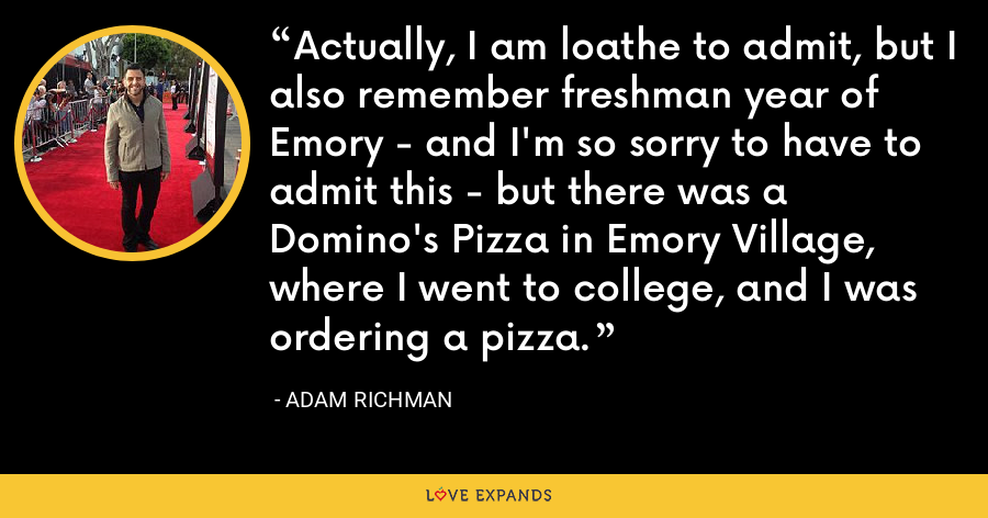 Actually, I am loathe to admit, but I also remember freshman year of Emory - and I'm so sorry to have to admit this - but there was a Domino's Pizza in Emory Village, where I went to college, and I was ordering a pizza. - Adam Richman