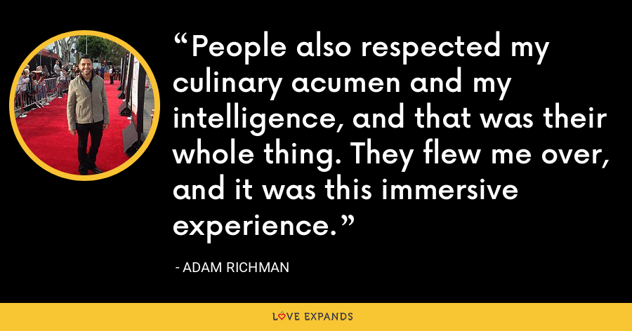People also respected my culinary acumen and my intelligence, and that was their whole thing. They flew me over, and it was this immersive experience. - Adam Richman