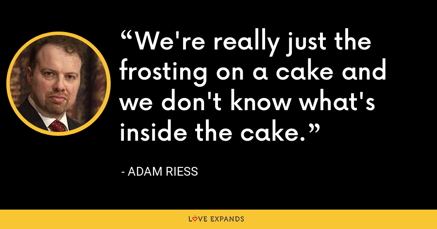 We're really just the frosting on a cake and we don't know what's inside the cake. - Adam Riess
