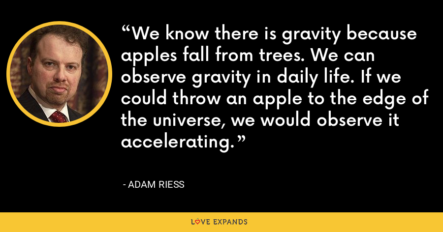 We know there is gravity because apples fall from trees. We can observe gravity in daily life. If we could throw an apple to the edge of the universe, we would observe it accelerating. - Adam Riess