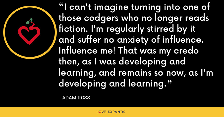 I can't imagine turning into one of those codgers who no longer reads fiction. I'm regularly stirred by it and suffer no anxiety of influence. Influence me! That was my credo then, as I was developing and learning, and remains so now, as I'm developing and learning. - Adam Ross