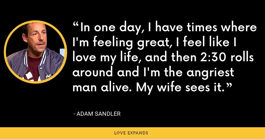 In one day, I have times where I'm feeling great, I feel like I love my life, and then 2:30 rolls around and I'm the angriest man alive. My wife sees it. - Adam Sandler