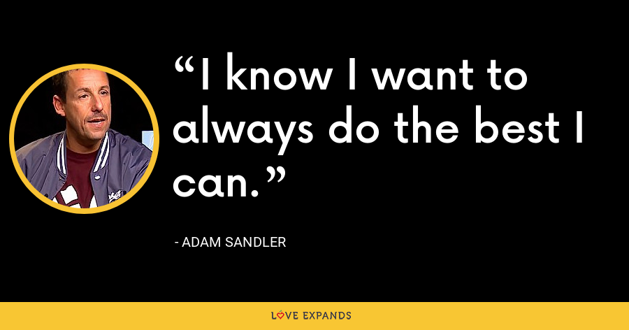 I know I want to always do the best I can. - Adam Sandler