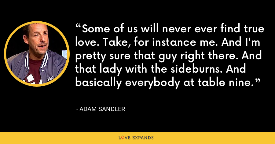 Some of us will never ever find true love. Take, for instance me. And I'm pretty sure that guy right there. And that lady with the sideburns. And basically everybody at table nine. - Adam Sandler