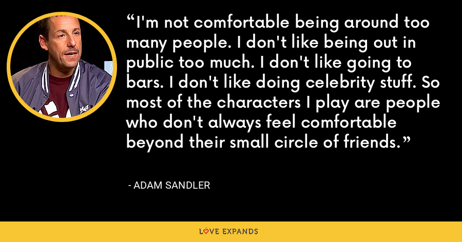 I'm not comfortable being around too many people. I don't like being out in public too much. I don't like going to bars. I don't like doing celebrity stuff. So most of the characters I play are people who don't always feel comfortable beyond their small circle of friends. - Adam Sandler