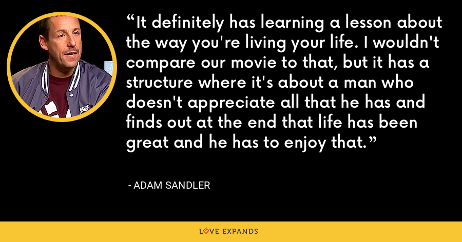 It definitely has learning a lesson about the way you're living your life. I wouldn't compare our movie to that, but it has a structure where it's about a man who doesn't appreciate all that he has and finds out at the end that life has been great and he has to enjoy that. - Adam Sandler