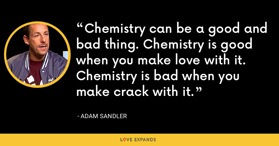 Chemistry can be a good and bad thing. Chemistry is good when you make love with it. Chemistry is bad when you make crack with it. - Adam Sandler