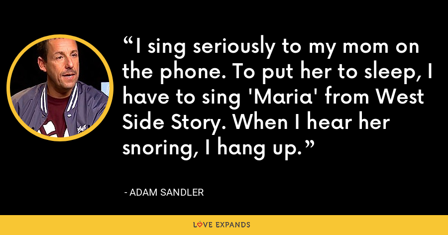 I sing seriously to my mom on the phone. To put her to sleep, I have to sing 'Maria' from West Side Story. When I hear her snoring, I hang up. - Adam Sandler