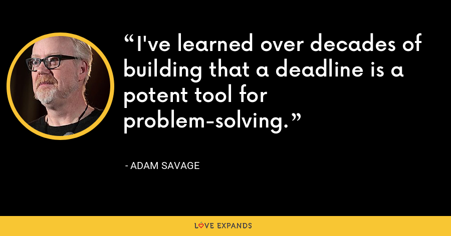 I've learned over decades of building that a deadline is a potent tool for problem-solving. - Adam Savage