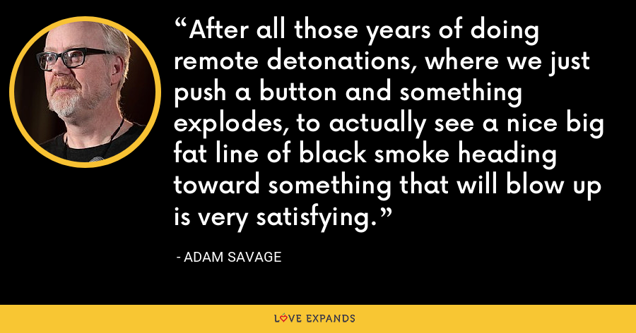 After all those years of doing remote detonations, where we just push a button and something explodes, to actually see a nice big fat line of black smoke heading toward something that will blow up is very satisfying. - Adam Savage