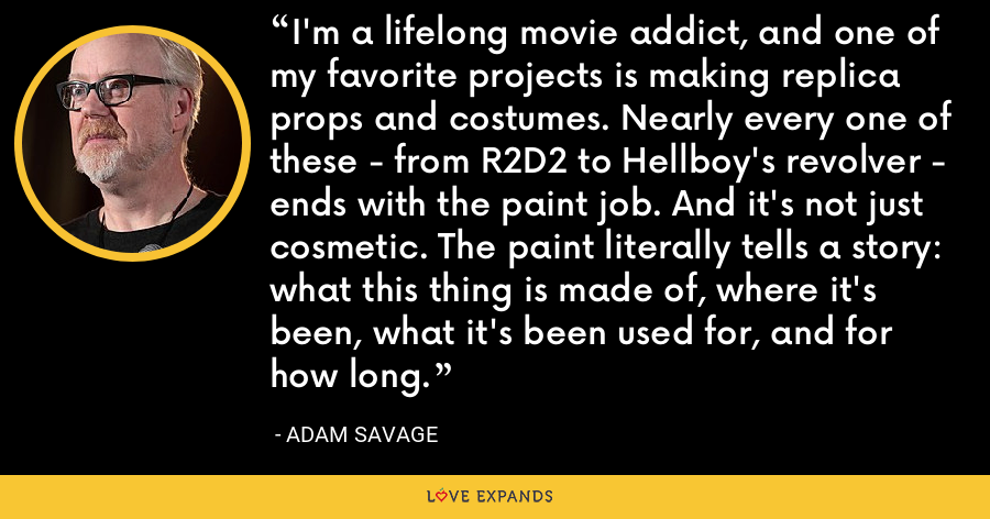 I'm a lifelong movie addict, and one of my favorite projects is making replica props and costumes. Nearly every one of these - from R2D2 to Hellboy's revolver - ends with the paint job. And it's not just cosmetic. The paint literally tells a story: what this thing is made of, where it's been, what it's been used for, and for how long. - Adam Savage