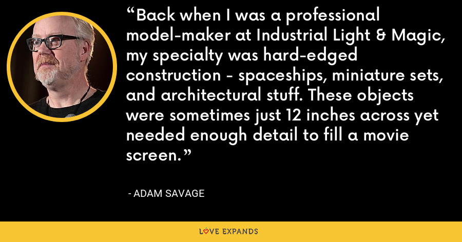 Back when I was a professional model-maker at Industrial Light & Magic, my specialty was hard-edged construction - spaceships, miniature sets, and architectural stuff. These objects were sometimes just 12 inches across yet needed enough detail to fill a movie screen. - Adam Savage