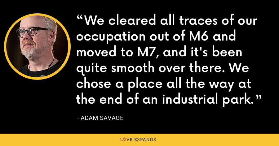 We cleared all traces of our occupation out of M6 and moved to M7, and it's been quite smooth over there. We chose a place all the way at the end of an industrial park. - Adam Savage