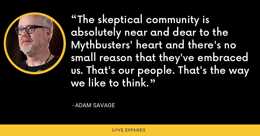 The skeptical community is absolutely near and dear to the Mythbusters' heart and there's no small reason that they've embraced us. That's our people. That's the way we like to think. - Adam Savage