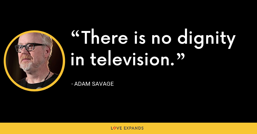 There is no dignity in television. - Adam Savage