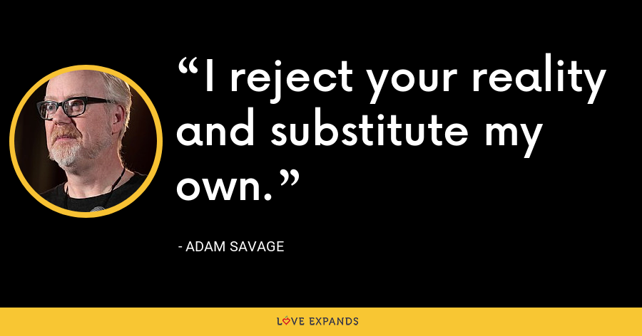 I reject your reality and substitute my own. - Adam Savage