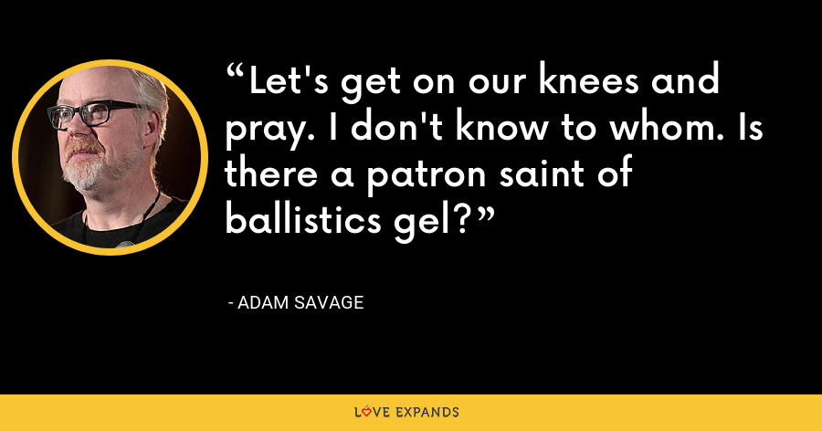 Let's get on our knees and pray. I don't know to whom. Is there a patron saint of ballistics gel? - Adam Savage