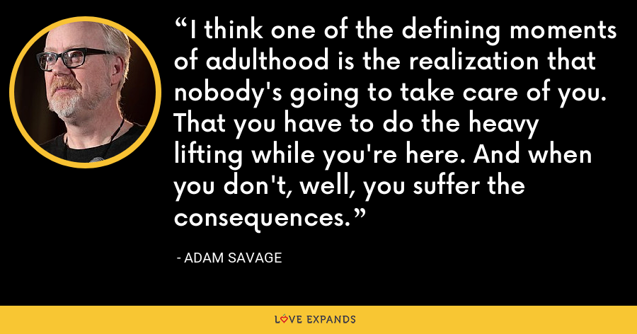 I think one of the defining moments of adulthood is the realization that nobody's going to take care of you. That you have to do the heavy lifting while you're here. And when you don't, well, you suffer the consequences. - Adam Savage