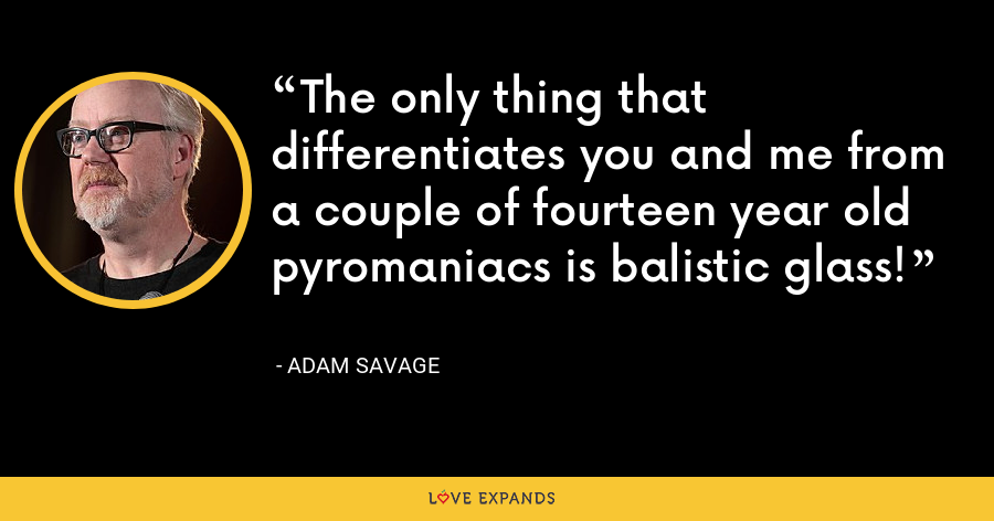The only thing that differentiates you and me from a couple of fourteen year old pyromaniacs is balistic glass! - Adam Savage