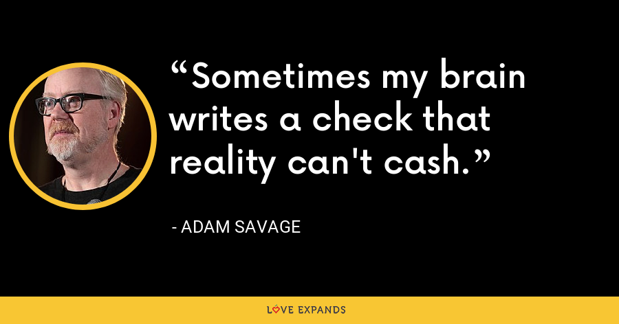 Sometimes my brain writes a check that reality can't cash. - Adam Savage