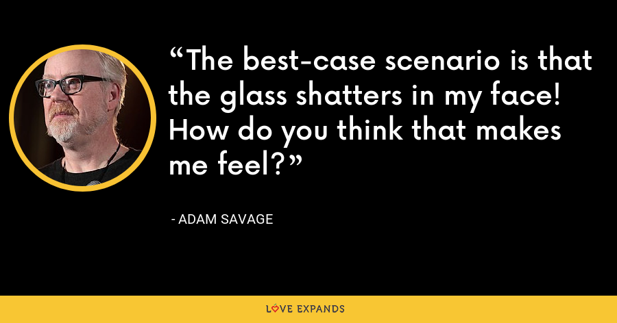 The best-case scenario is that the glass shatters in my face! How do you think that makes me feel? - Adam Savage