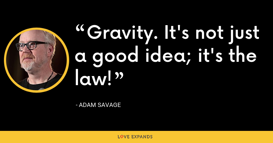 Gravity. It's not just a good idea; it's the law! - Adam Savage
