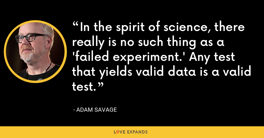 In the spirit of science, there really is no such thing as a 'failed experiment.' Any test that yields valid data is a valid test. - Adam Savage