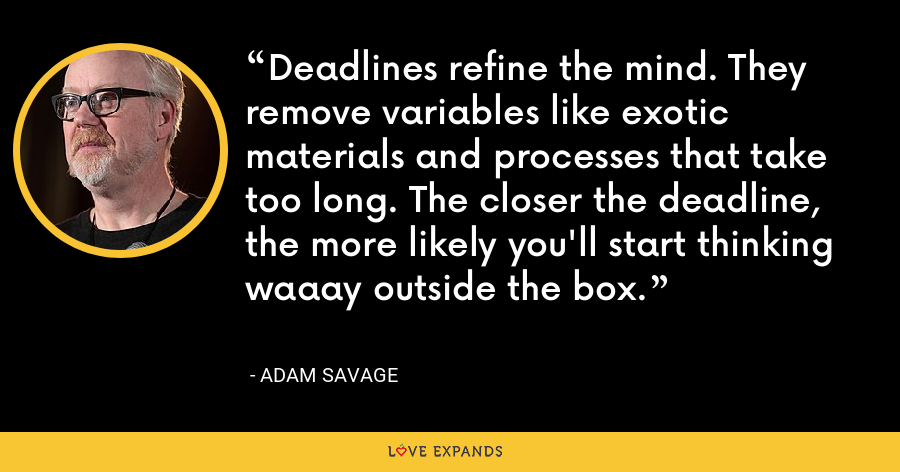 Deadlines refine the mind. They remove variables like exotic materials and processes that take too long. The closer the deadline, the more likely you'll start thinking waaay outside the box. - Adam Savage