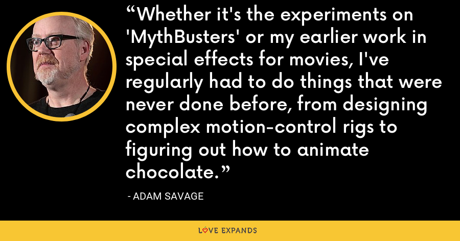 Whether it's the experiments on 'MythBusters' or my earlier work in special effects for movies, I've regularly had to do things that were never done before, from designing complex motion-control rigs to figuring out how to animate chocolate. - Adam Savage