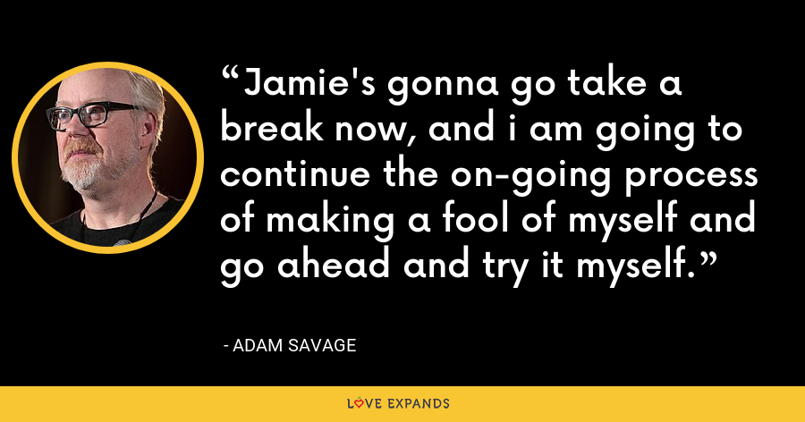 Jamie's gonna go take a break now, and i am going to continue the on-going process of making a fool of myself and go ahead and try it myself. - Adam Savage