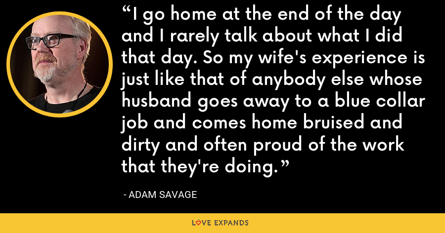 I go home at the end of the day and I rarely talk about what I did that day. So my wife's experience is just like that of anybody else whose husband goes away to a blue collar job and comes home bruised and dirty and often proud of the work that they're doing. - Adam Savage