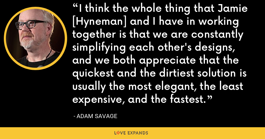 I think the whole thing that Jamie [Hyneman] and I have in working together is that we are constantly simplifying each other's designs, and we both appreciate that the quickest and the dirtiest solution is usually the most elegant, the least expensive, and the fastest. - Adam Savage