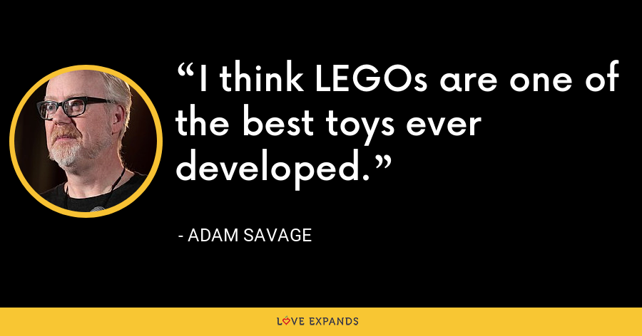 I think LEGOs are one of the best toys ever developed. - Adam Savage