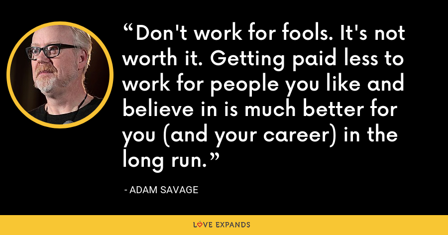 Don't work for fools. It's not worth it. Getting paid less to work for people you like and believe in is much better for you (and your career) in the long run. - Adam Savage