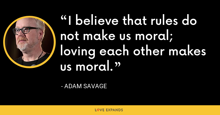 I believe that rules do not make us moral; loving each other makes us moral. - Adam Savage