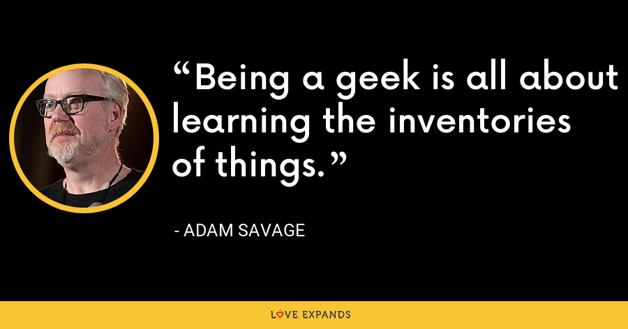 Being a geek is all about learning the inventories of things. - Adam Savage