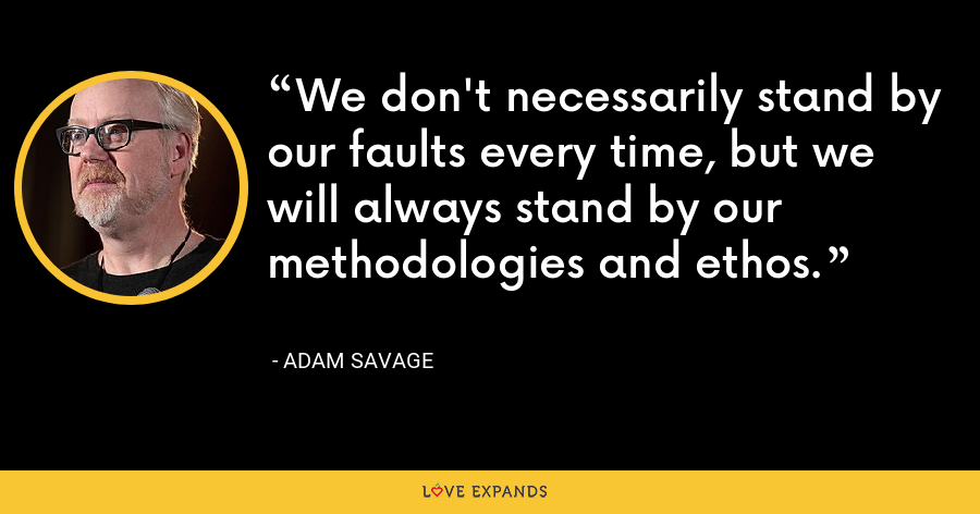 We don't necessarily stand by our faults every time, but we will always stand by our methodologies and ethos. - Adam Savage