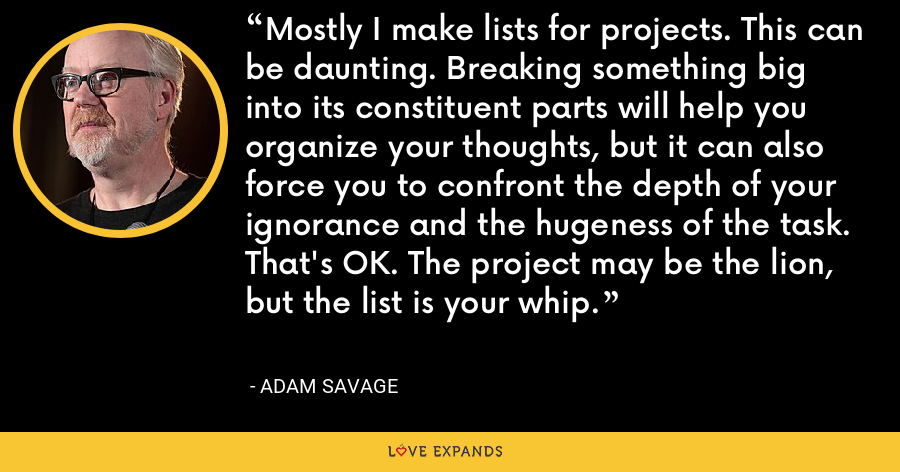 Mostly I make lists for projects. This can be daunting. Breaking something big into its constituent parts will help you organize your thoughts, but it can also force you to confront the depth of your ignorance and the hugeness of the task. That's OK. The project may be the lion, but the list is your whip. - Adam Savage