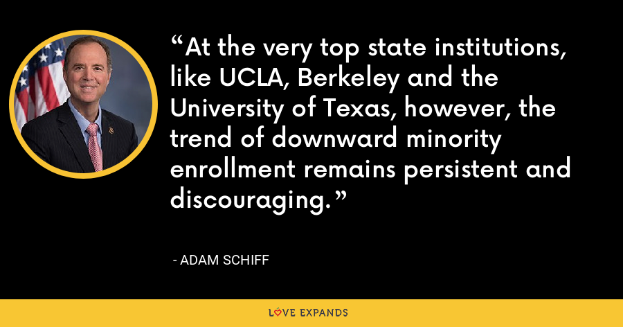 At the very top state institutions, like UCLA, Berkeley and the University of Texas, however, the trend of downward minority enrollment remains persistent and discouraging. - Adam Schiff