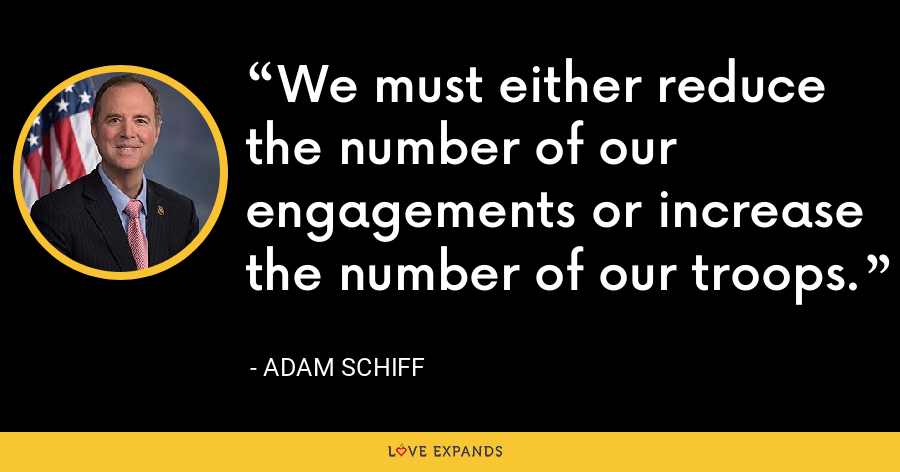 We must either reduce the number of our engagements or increase the number of our troops. - Adam Schiff