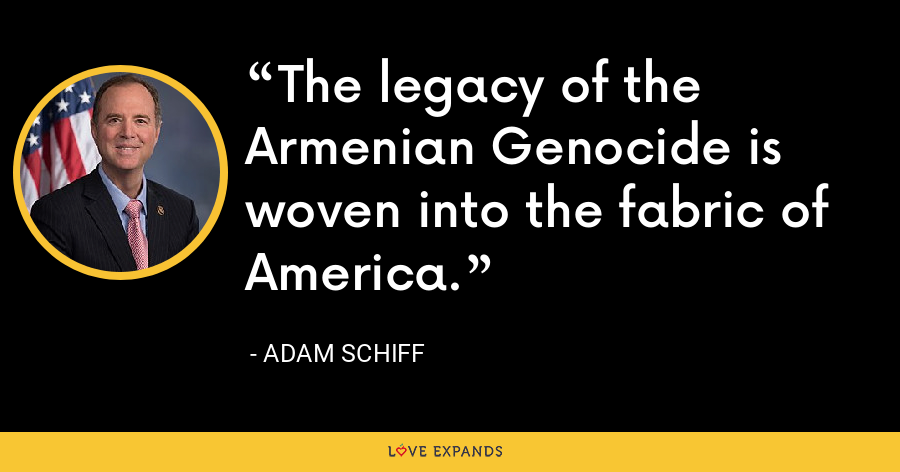 The legacy of the Armenian Genocide is woven into the fabric of America. - Adam Schiff