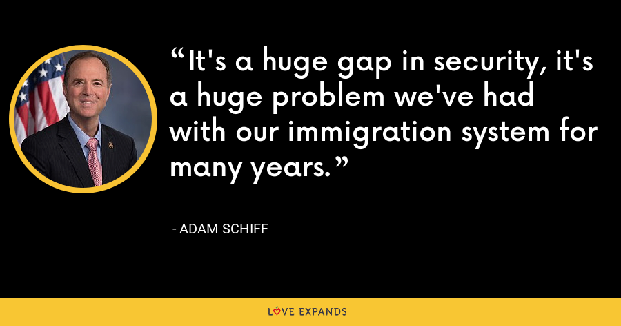 It's a huge gap in security, it's a huge problem we've had with our immigration system for many years. - Adam Schiff