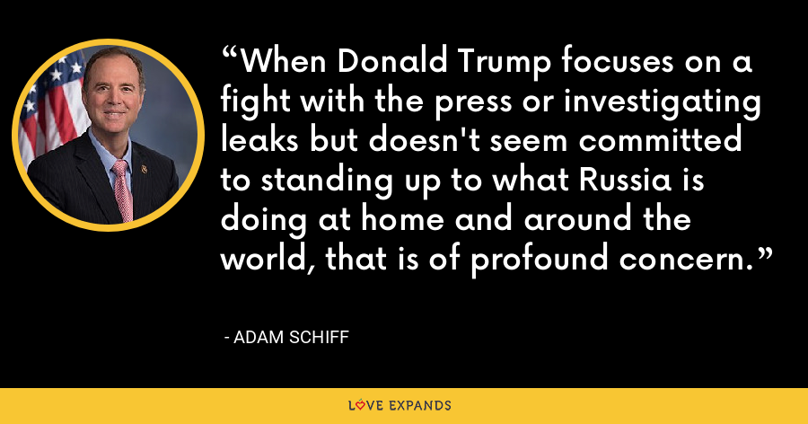 When Donald Trump focuses on a fight with the press or investigating leaks but doesn't seem committed to standing up to what Russia is doing at home and around the world, that is of profound concern. - Adam Schiff