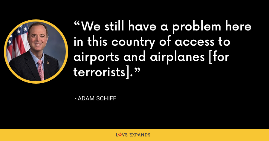 We still have a problem here in this country of access to airports and airplanes [for terrorists]. - Adam Schiff