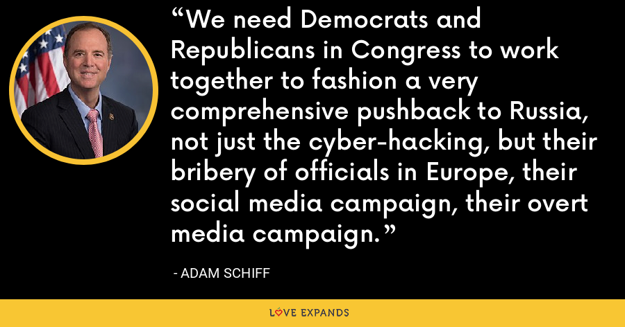 We need Democrats and Republicans in Congress to work together to fashion a very comprehensive pushback to Russia, not just the cyber-hacking, but their bribery of officials in Europe, their social media campaign, their overt media campaign. - Adam Schiff