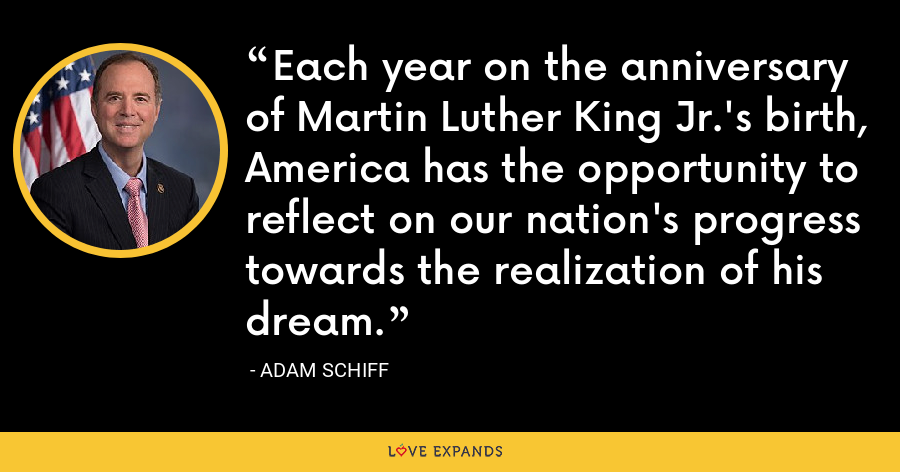 Each year on the anniversary of Martin Luther King Jr.'s birth, America has the opportunity to reflect on our nation's progress towards the realization of his dream. - Adam Schiff