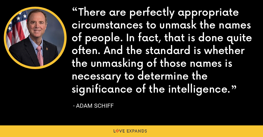 There are perfectly appropriate circumstances to unmask the names of people. In fact, that is done quite often. And the standard is whether the unmasking of those names is necessary to determine the significance of the intelligence. - Adam Schiff