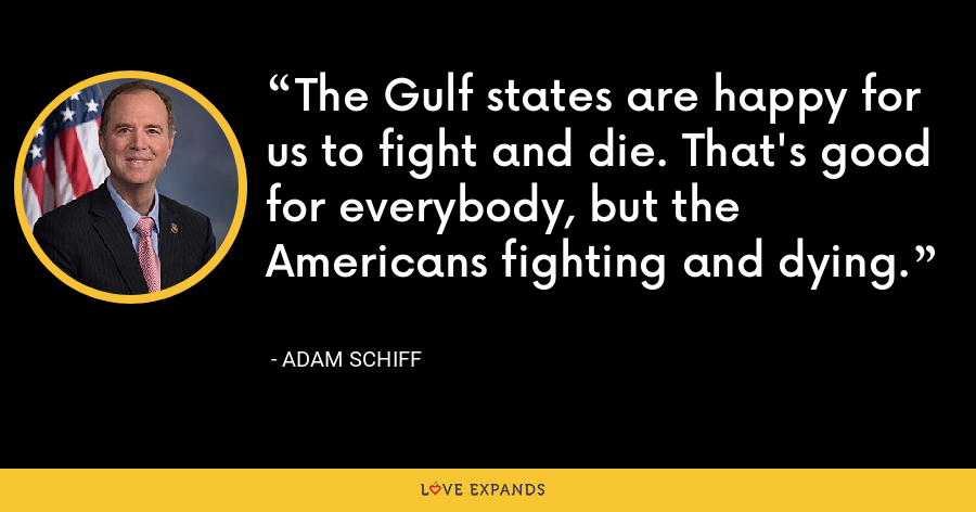 The Gulf states are happy for us to fight and die. That's good for everybody, but the Americans fighting and dying. - Adam Schiff