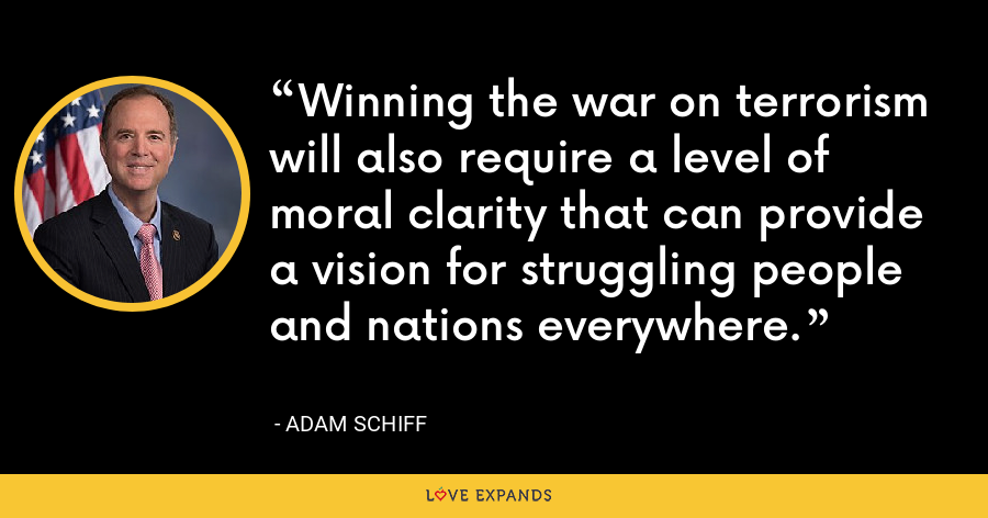 Winning the war on terrorism will also require a level of moral clarity that can provide a vision for struggling people and nations everywhere. - Adam Schiff