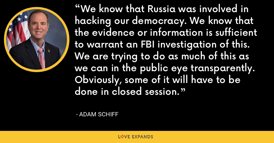 We know that Russia was involved in hacking our democracy. We know that the evidence or information is sufficient to warrant an FBI investigation of this. We are trying to do as much of this as we can in the public eye transparently. Obviously, some of it will have to be done in closed session. - Adam Schiff